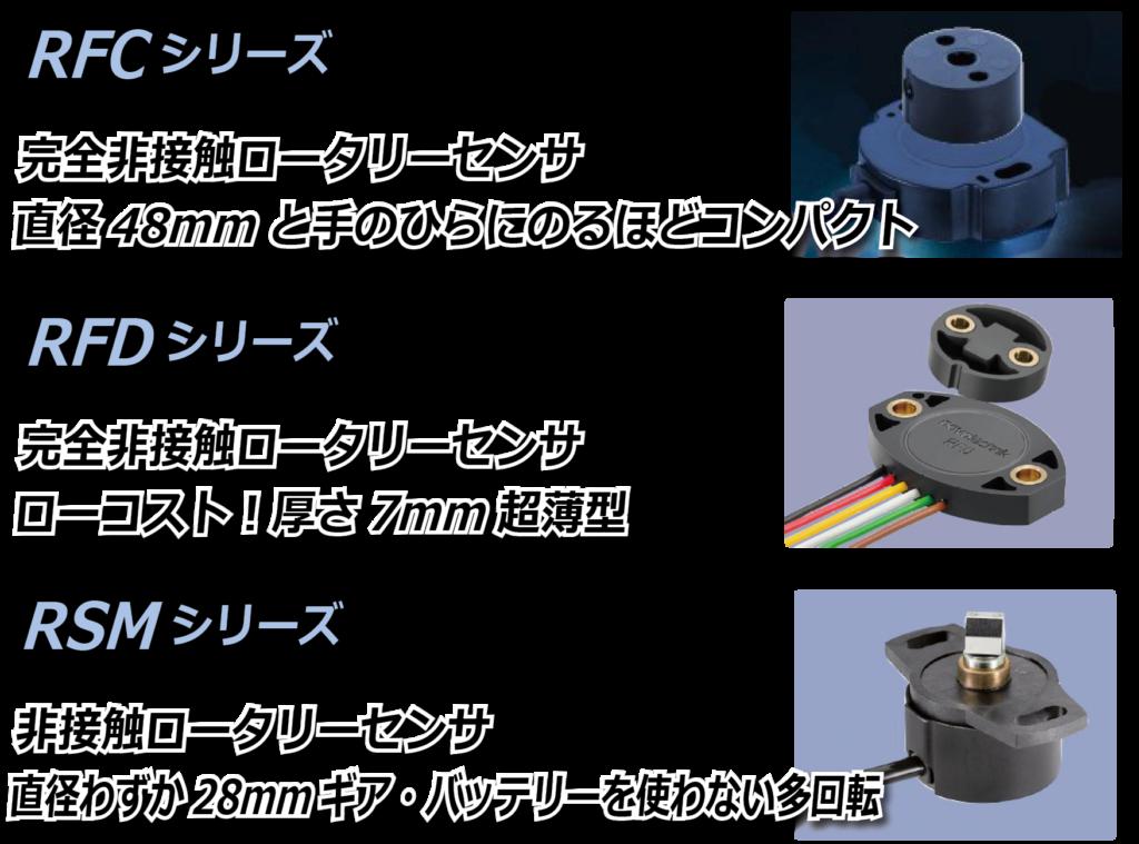 RFCシリーズは完全非接触・接触ロータリーセンサです。完全非接触で直径48mmと手のひらに乗るほどコンパクト。RFDシリーズは完全非接触ロータリーセンサです。厚さ7mm超薄型の驚きのローコストセンサです。RSMシリーズは非接触ロータリーセンサです。直径わずか28mmギア・バッテリーを使わない多回転センサです。